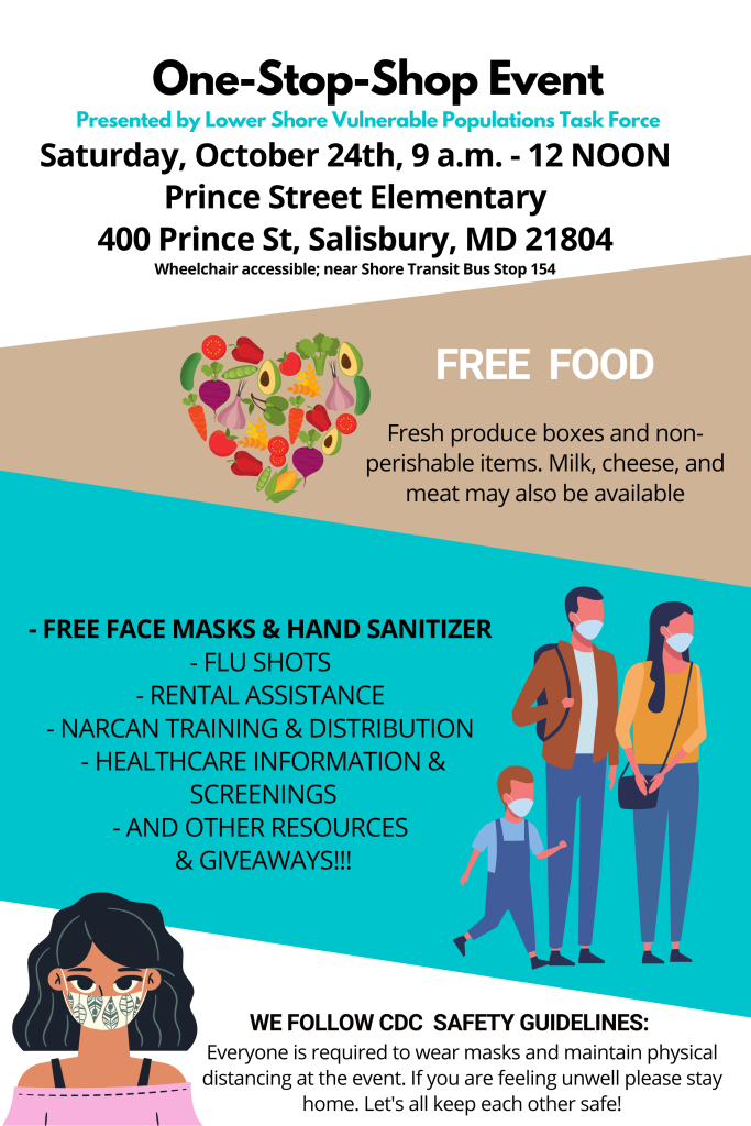 One-Stop-Shop Event Presented by Lower Shore Vulnerable Populations Task Force Saturday, October 17th, 9 a.m. - 12 NOON   Prince Street Elementary 400 Prince St, Salisbury, MD 21804 Wheelchair accessible; near Shore Transit Bus Stop 154  FREE FOOD  Fresh produce boxes and non- perishable items. Milk, cheese, and meat may also be available   - FREE FACE MASKS & HAND SANITIZER   - FLU SHOTS   - RENTAL ASSISTANCE   - NARCAN TRAINING & DISTRIBUTION   - HEALTHCARE INFORMATION & SCREENINGS  - AND OTHER RESOURCES & GIVEAWAYS!!!   WE FOLLOW CDC SAFETY GUIDELINES: Everyone is required to wear masks and maintain physical distancing at the event. If you are feeling unwell please stay home. Let's all keep each other safe!