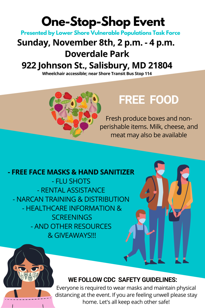 One-Stop-Shop Event Presented by Lower Shore Vulnerable Populations Task Force   Sunday, November 8th  2 p.m - 4 p.m  Doverdale Park 922 Johnson St., Salisbury, MD 21804 Wheelchair accessible; near Shore Transit Bus Stop 114.   FREE FOOD Fresh produce boxes and non- perishable items. Milk, cheese, and meat may also be available – FREE FACE MASKS & HAND SANITIZER – FLU SHOTS – RENTAL ASSISTANCE – NARCAN TRAINING & DISTRIBUTION – HEALTHCARE INFORMATION & SCREENINGS – AND OTHER RESOURCES & GIVEAWAYS!!! WE FOLLOW CDC SAFETY GUIDELINES: Everyone is required to wear masks and maintain physical distancing at the event. If you are feeling unwell please stay home. Let's all keep each other safe!